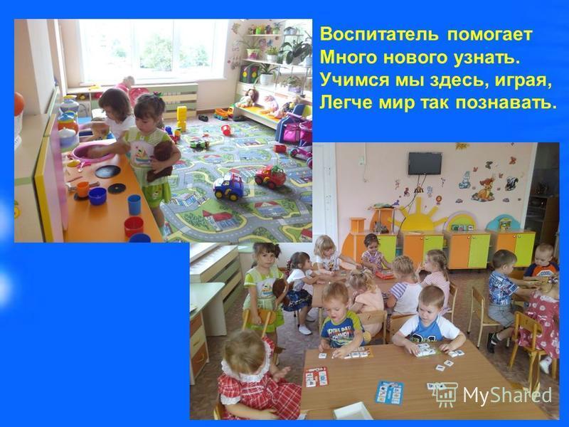 Воспитатель помогает Много нового узнать. Учимся мы здесь, играя, Легче мир так познавать.