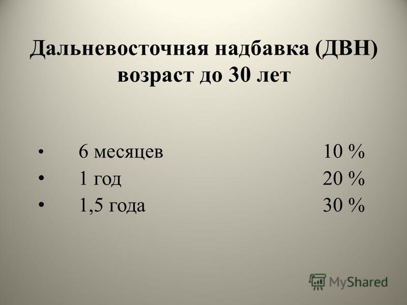 Дальневосточная надбавка (ДВН) возраст до 30 лет 6 месяцев 10 % 1 год 20 % 1,5 года 30 %