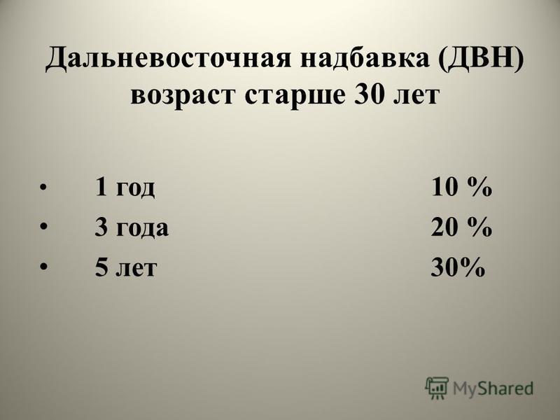 Дальневосточная надбавка (ДВН) возраст старше 30 лет 1 год 10 % 3 года 20 % 5 лет 30%