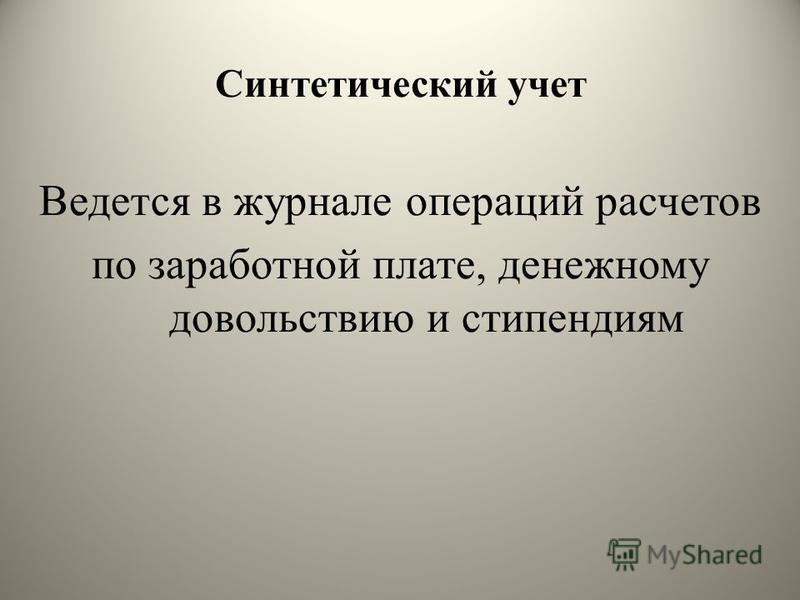 Синтетический учет Ведется в журнале операций расчетов по заработной плате, денежному довольствию и стипендиям