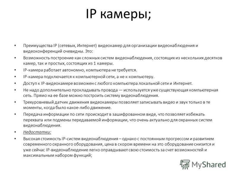IP камеры; Преимущества IP (сетевых, Интернет) видеокамер для организации видеонаблюдения и видеоконференций очевидны. Это: Возможность построение как сложных систем видеонаблюдения, состоящих из нескольких десятков камер, так и простых, состоящих из