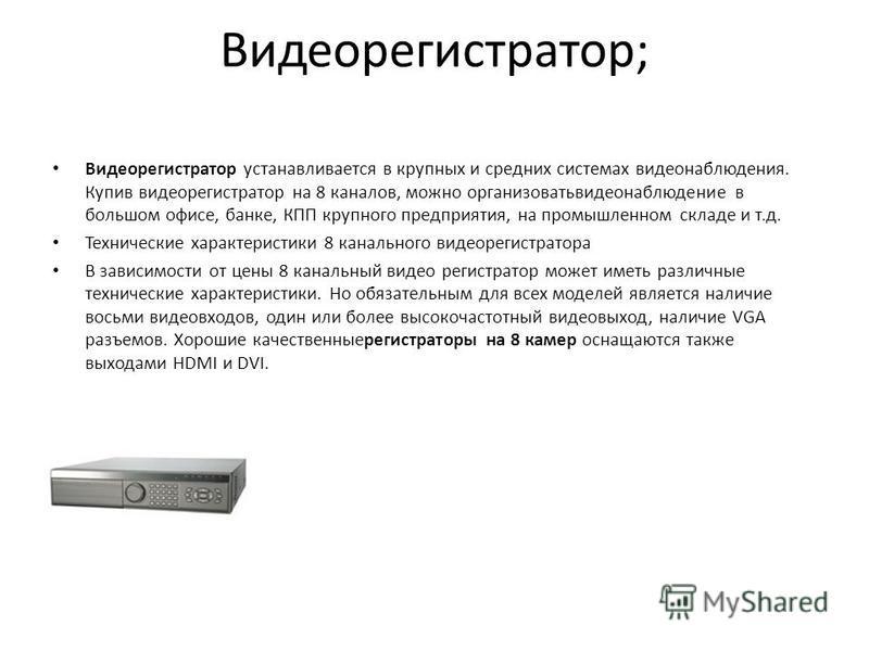 Видеорегистратор; Видеорегистратор устанавливается в крупных и средних системах видеонаблюдения. Купив видеорегистратор на 8 каналов, можно организовать видеонаблюдение в большом офисе, банке, КПП крупного предприятия, на промышленном складе и т.д. Т