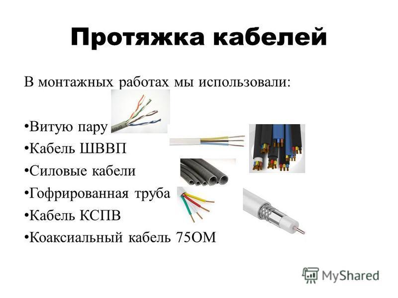 Протяжка кабелей В монтажных работах мы использовали: Витую пару Кабель ШВВП Силовые кабели Гофрированная труба Кабель КСПВ Коаксиальный кабель 75ОМ