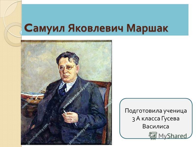 C самуил Яковлевич Маршак Подготовила ученица 3 А класса Гусева Василиса