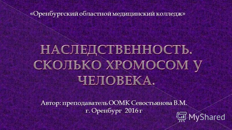 «Оренбургский областной медицинский колледж» Автор: преподаватель ООМК Севостьянова В.М. г. Оренбург 2016 г