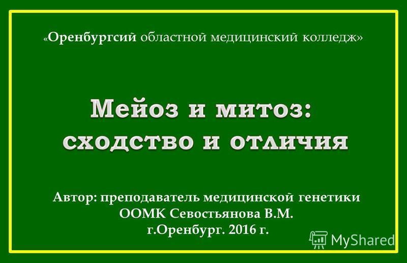 Автор: преподаватель медицинской генетики ООМК Севостьянова В.М. г.Оренбург. 2016 г. « Оренбургсий областной медицинский колледж»