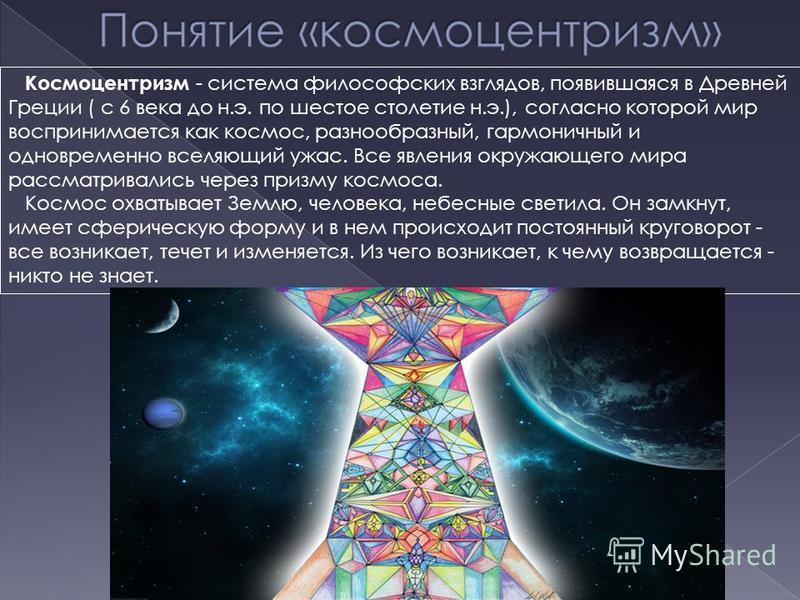 Космоцентризм - система философских взглядов, появившаяся в Древней Греции ( с 6 века до н.э. по шестое столетие н.э.), согласно которой мир воспринимается как космос, разнообразный, гармоничный и одновременно вселяющий ужас. Все явления окружающего