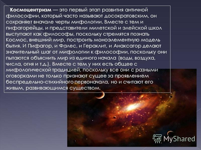 Космоцентризм это первый этап развития античной философии, который часто называют досократовским, он сохраняет вначале черты мифологии. Вместе с тем и пифагорейцы, и представители милетской и элейской школ выступают как философы, поскольку стремятся