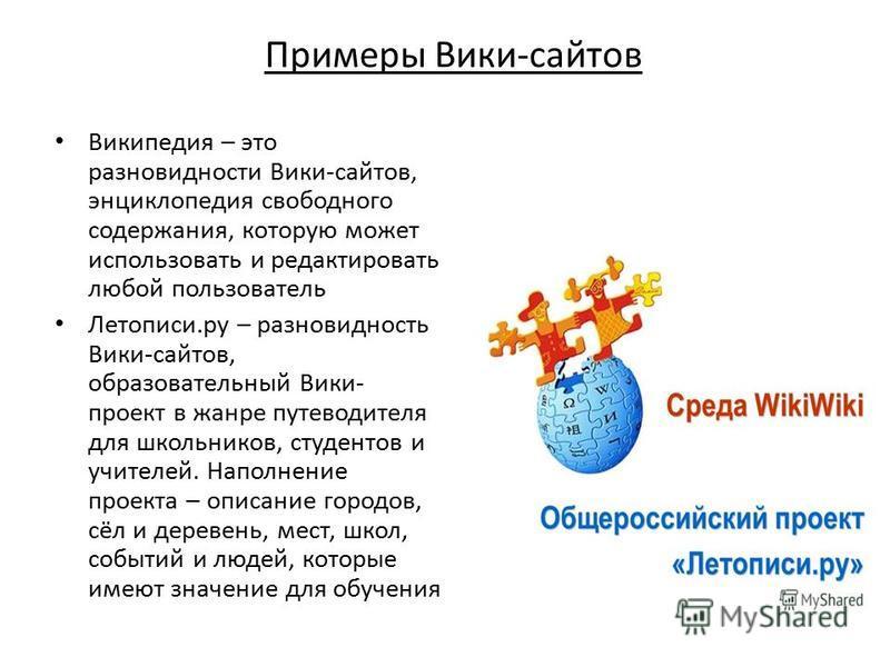 Википедия – это разновидности Вики-сайтов, энциклопедия свободного содержания, которую может использовать и редактировать любой пользователь Летописи.ру – разновидность Вики-сайтов, образовательный Вики- проект в жанре путеводителя для школьников, ст