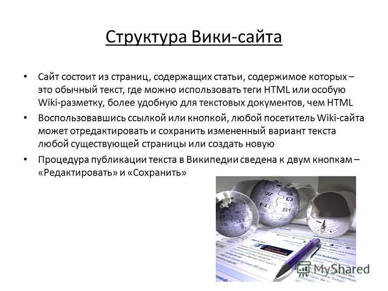 Структура Вики-сайта Сайт состоит из страниц, содержащих статьи, содержимое которых – это обычный текст, где можно использовать теги HTML или особую Wiki-разметку, более удобную для текстовых документов, чем HTML Воспользовавшись ссылкой или кнопкой,