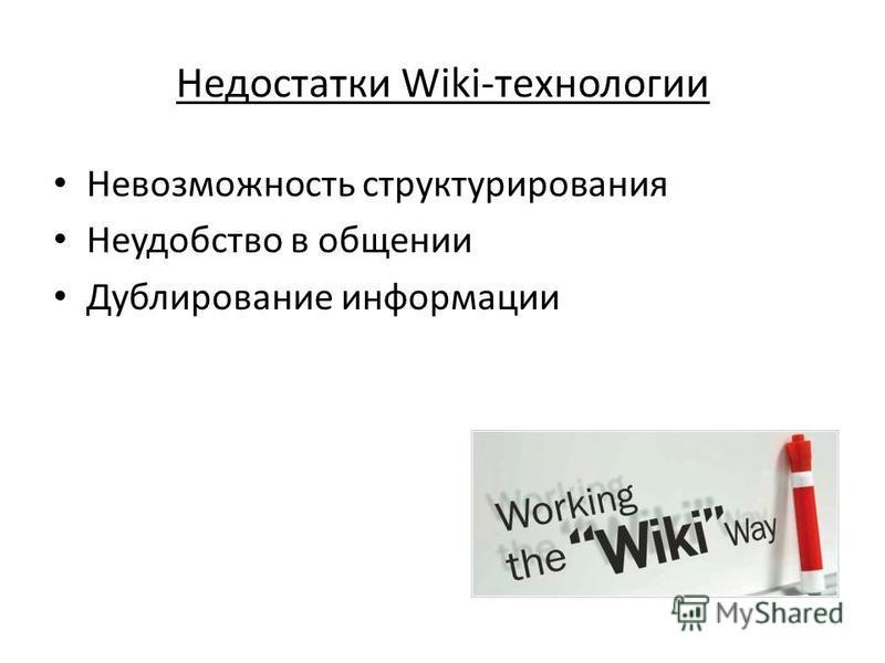 Недостатки Wiki-технологии Невозможность структурирования Неудобство в общении Дублирование информации