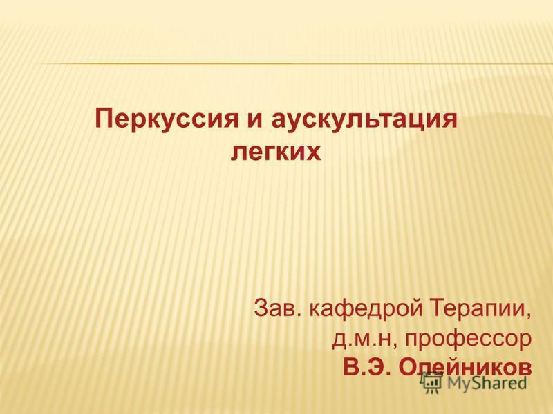 Перкуссия и аускультация легких Зав. кафедрой Терапии, д.м.н, профессор В.Э. Олейников