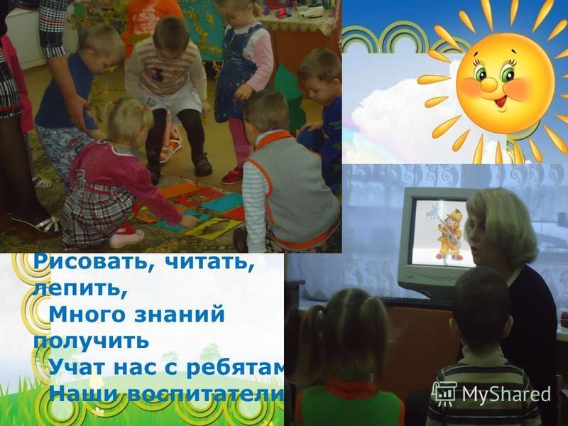 Рисовать, читать, лепить, Много знаний получить Учат нас с ребятами Наши воспитатели.