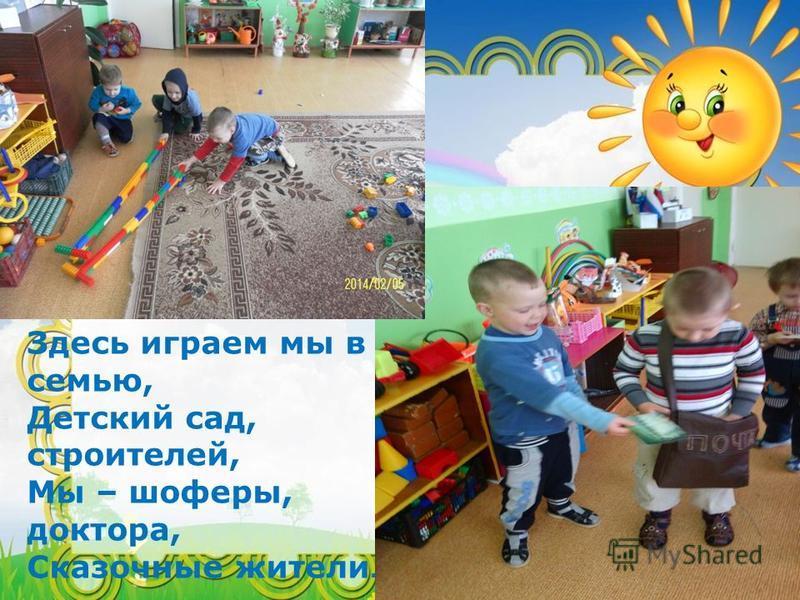 Здесь играем мы в семью, Детский сад, строителей, Мы – шоферы, доктора, Сказочные жители.