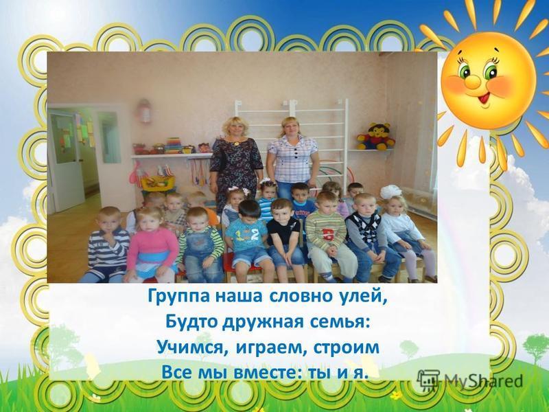 Группа наша словно улей, Будто дружная семья: Учимся, играем, строим Все мы вместе: ты и я.