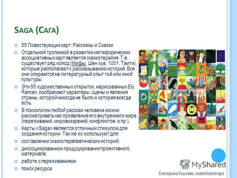 S AGA (С АГА ) 55 Повествующих карт: Рассказы и Сказки Отдельной тропинкой в развитии метафорических ассоциативных карт является сказкотерапия. Т.е. существует ряд колод (Мифы, Шен хуа, 1001, Таити), которые располагают к рассказыванию историй. Все о