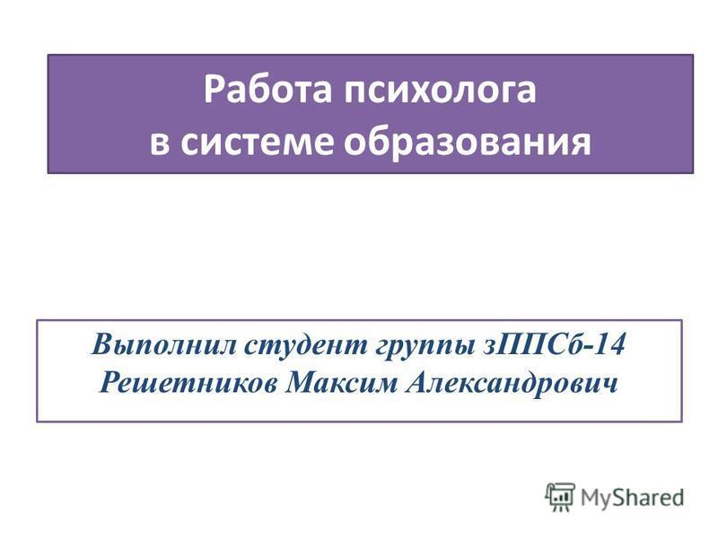 Работа психолога в системе образования Выполнил студент группы з ППСб-14 Решетников Максим Александрович