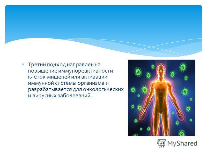 Третий подход направлен на повышение иммунореактивности клеток-мишеней или активации иммунной системы организма и разрабатывается для онкологических и вирусных заболеваний.