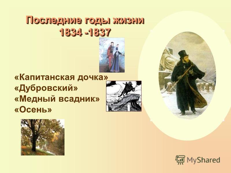 «Капитанская дочка» «Дубровский» «Медный всадник» «Осень» Последние годы жизни 1834 -1837