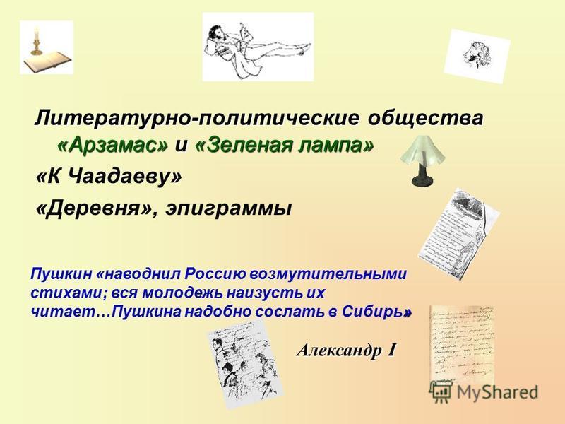Литературно-политические общества «Арзамас» и «Зеленая лампа» «К Чаадаеву» «Деревня», эпиграммы » Пушкин «наводнил Россию возмутительными стихами; вся молодежь наизусть их читает…Пушкина надобно сослать в Сибирь» Александр I