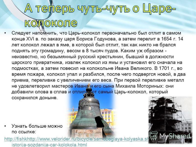 Следует напомнить, что Царь-колокол первоначально был отлит в самом конце XVI в. по заказу царя Бориса Годунова, а затем перелит в 1654 г. 14 лет колокол лежал в яме, в которой был отлит, так как никто не брался поднять эту громадину, весом в 8 тысяч