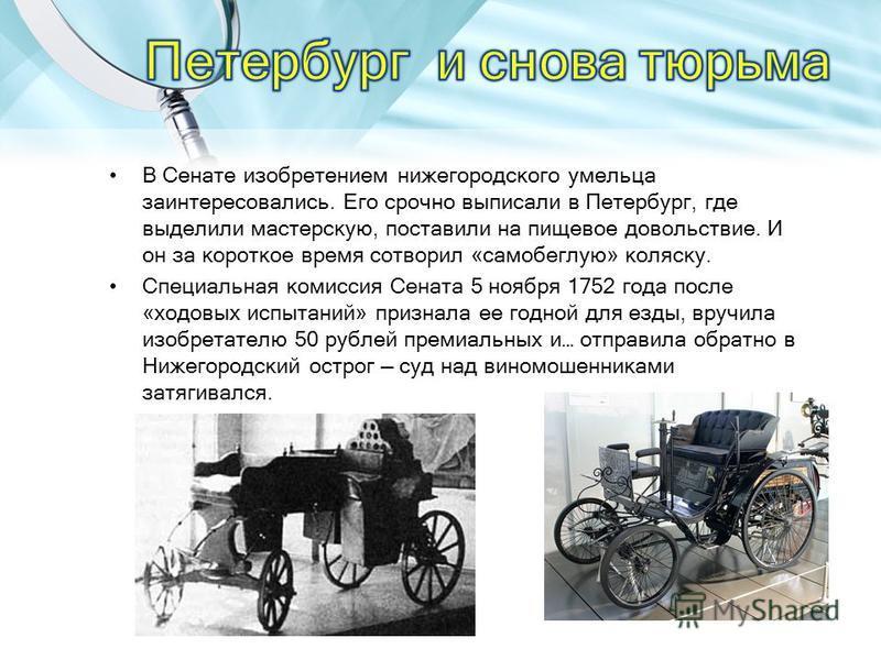 В Сенате изобретением нижегородского умельца заинтересовались. Его срочно выписали в Петербург, где выделили мастерскую, поставили на пищевое довольствие. И он за короткое время сотворил «самобеглую» коляску. Специальная комиссия Сената 5 ноября 1752