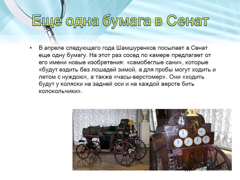 В апреле следующего года Шамшуренков посылает в Сенат еще одну бумагу. На этот раз сосед по камере предлагает от его имени новые изобретения: «самобеглые сани», которые «будут ездить без лошадей зимой, а для пробы могут ходить и летом с нуждою», а та