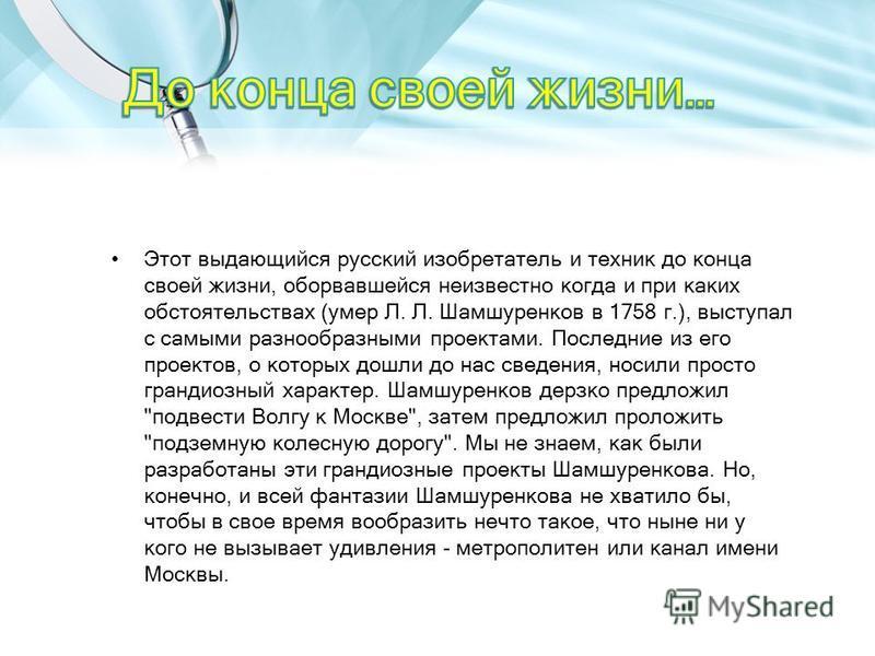 Этот выдающийся русский изобретатель и техник до конца своей жизни, оборвавшейся неизвестно когда и при каких обстоятельствах (умер Л. Л. Шамшуренков в 1758 г.), выступал с самыми разнообразными проектами. Последние из его проектов, о которых дошли д
