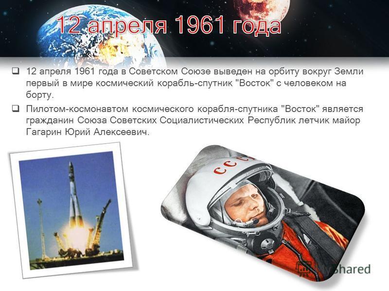 12 апреля 1961 года в Советском Союзе выведен на орбиту вокруг Земли первый в мире космический корабль-спутник