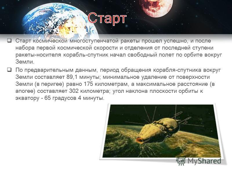 Старт космической многоступенчатой ракеты прошел успешно, и после набора первой космической скорости и отделения от последней ступени ракеты-носителя корабль-спутник начал свободный полет по орбите вокруг Земли. По предварительным данным, период обра