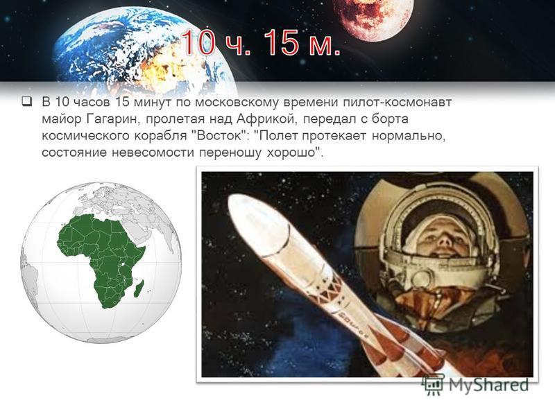 В 10 часов 15 минут по московскому времени пилот-космонавт майор Гагарин, пролетая над Африкой, передал с борта космического корабля Восток: Полет протекает нормально, состояние невесомости переношу хорошо.