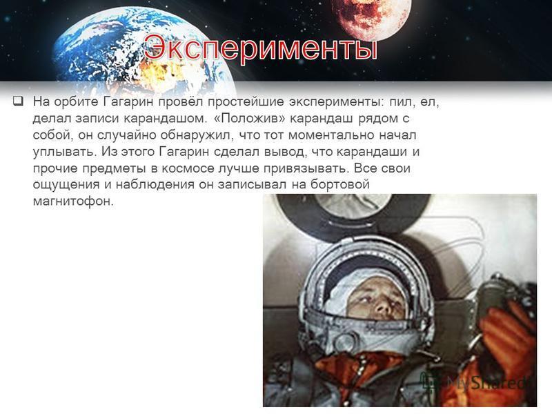 На орбите Гагарин провёл простейшие эксперименты: пил, ел, делал записи карандашом. «Положив» карандаш рядом с собой, он случайно обнаружил, что тот моментально начал уплывать. Из этого Гагарин сделал вывод, что карандаши и прочие предметы в космосе