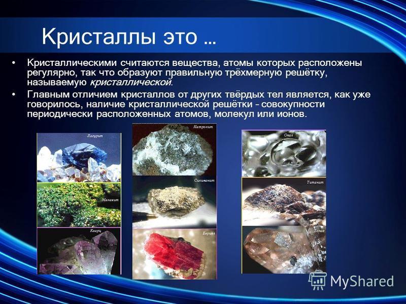 Кристаллическими считаются вещества, атомы которых расположены регулярно, так что образуют правильную трёхмерную решётку, называемую кристаллической. Главным отличием кристаллов от других твёрдых тел является, как уже говорилось, наличие кристалличес
