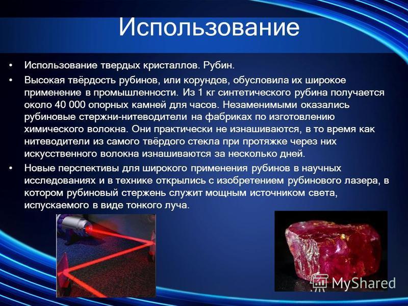 Использование Использование твердых кристаллов. Рубин. Высокая твёрдость рубинов, или корундов, обусловила их широкое применение в промышленности. Из 1 кг синтетического рубина получается около 40 000 опорных камней для часов. Незаменимыми оказались