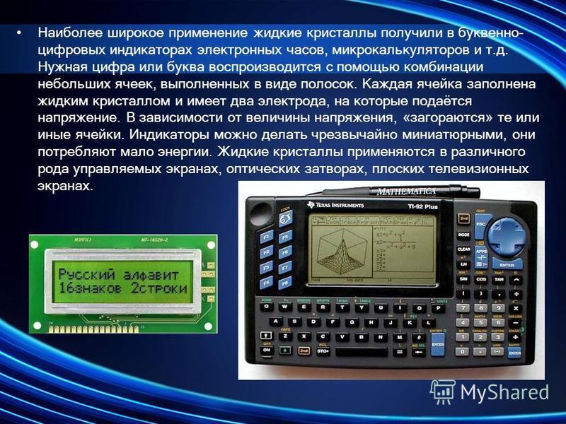 Наиболее широкое применение жидкие кристаллы получили в буквенно- цифровых индикаторах электронных часов, микрокалькуляторов и т.д. Нужная цифра или буква воспроизводится с помощью комбинации небольших ячеек, выполненных в виде полосок. Каждая ячейка