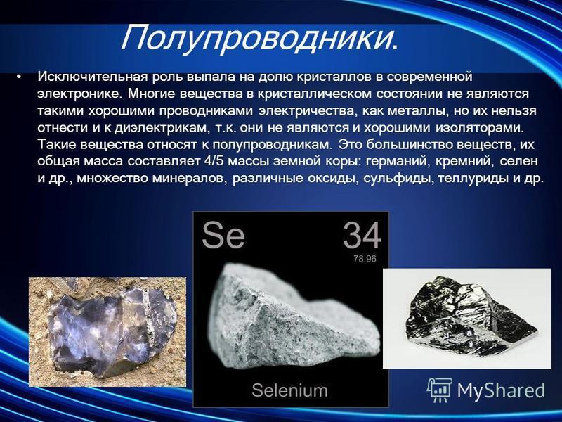 Полупроводники. Исключительная роль выпала на долю кристаллов в современной электронике. Многие вещества в кристаллическом состоянии не являются такими хорошими проводниками электричества, как металлы, но их нельзя отнести и к диэлектрикам, т.к. они