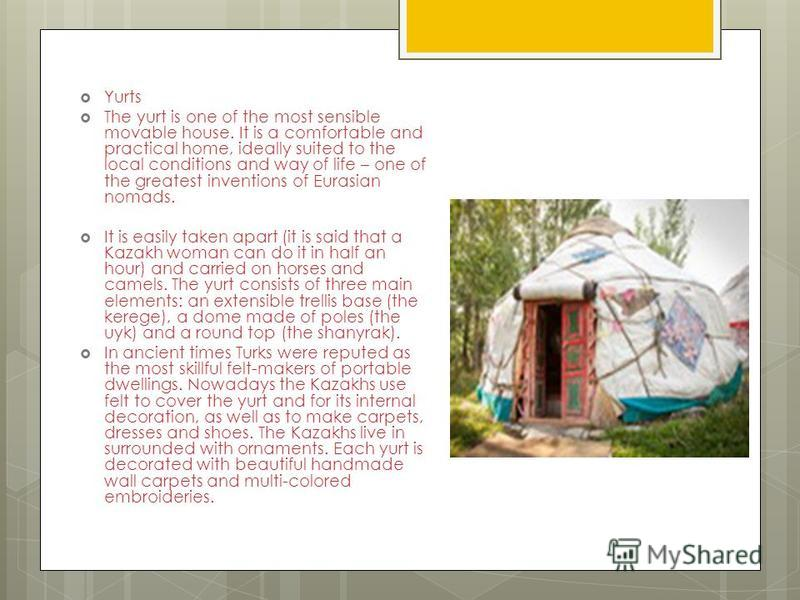 Yurts The yurt is one of the most sensible movable house. It is a comfortable and practical home, ideally suited to the local conditions and way of life – one of the greatest inventions of Eurasian nomads. It is easily taken apart (it is said that a