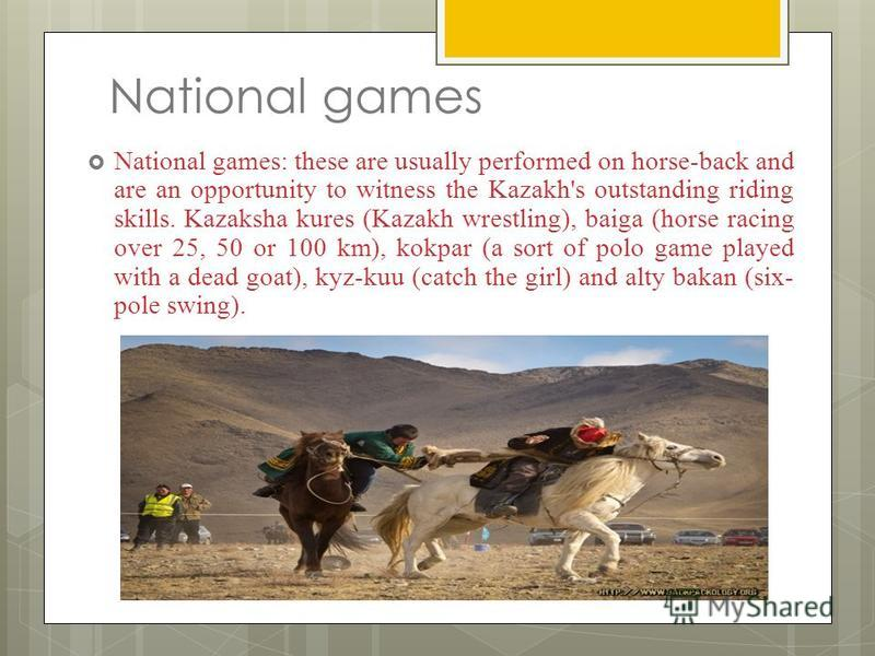 National games National games: these are usually performed on horse-back and are an opportunity to witness the Kazakh's outstanding riding skills. Kazaksha kures (Kazakh wrestling), baiga (horse racing over 25, 50 or 100 km), kokpar (a sort of polo g