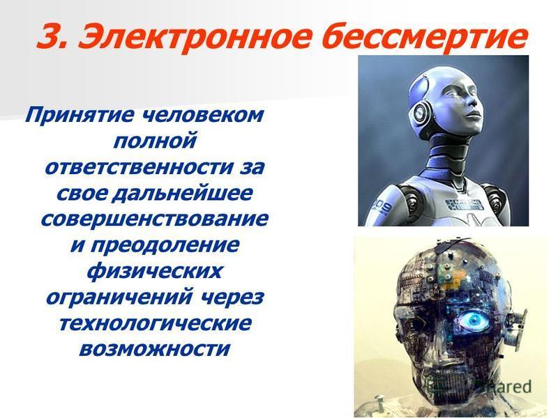3. Электронное бессмертие Принятие человеком полной ответственности за свое дальнейшее совершенствование и преодоление физических ограничений через технологические возможности