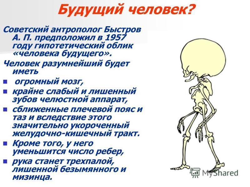 Будущий человек? Советский антрополог Быстров А. П. предположил в 1957 году гипотетический облик «человека будущего». Человек разумнейший будет иметь огромный мозг, крайне слабый и лишенный зубов челюстной аппарат, сближенные плечевой пояс и таз и вс
