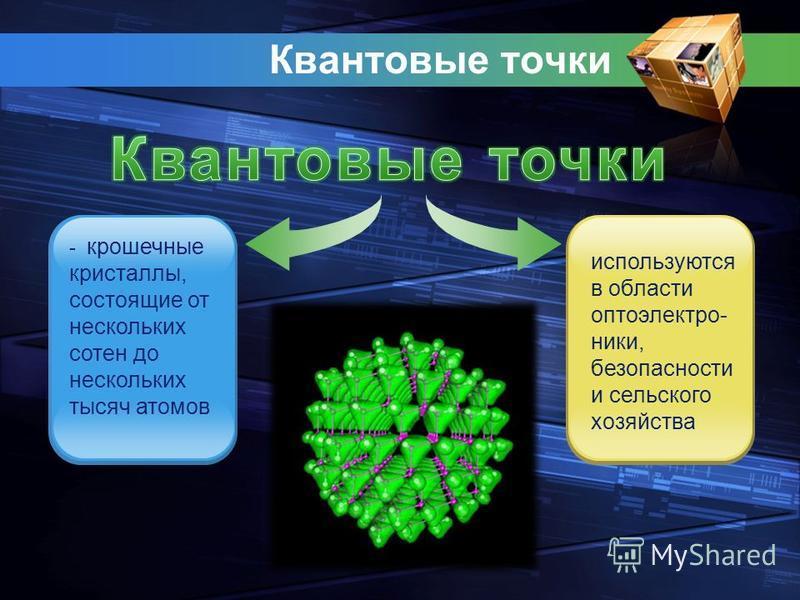Квантовые точки - крошечные кристаллы, состоящие от нескольких сотен до нескольких тысяч атомов используются в области оптоэлектроники, безопасности и сельского хозяйства