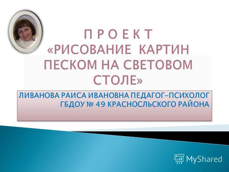 ЛИВАНОВА РАИСА ИВАНОВНА ПЕДАГОГ-ПСИХОЛОГ ГБДОУ 49 КРАСНОСЛЬСКОГО РАЙОНА