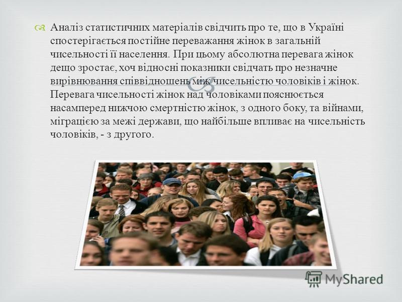 Аналіз статистичних матеріалів свідчить про те, що в Україні спостерігається постійне переважання жінок в загальній чисельності її населення. При цьому абсолютна перевага жінок дещо зростає, хоч відносні показники свідчать про незначне вирівнювання с