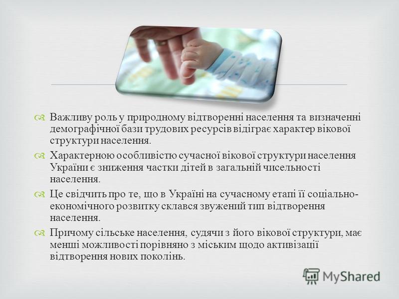 Важливу роль у природному відтворенні населення та визначенні демографічної бази трудових ресурсів відіграє характер вікової структури населення. Характерною особливістю сучасної вікової структури населення України є зниження частки дітей в загальній