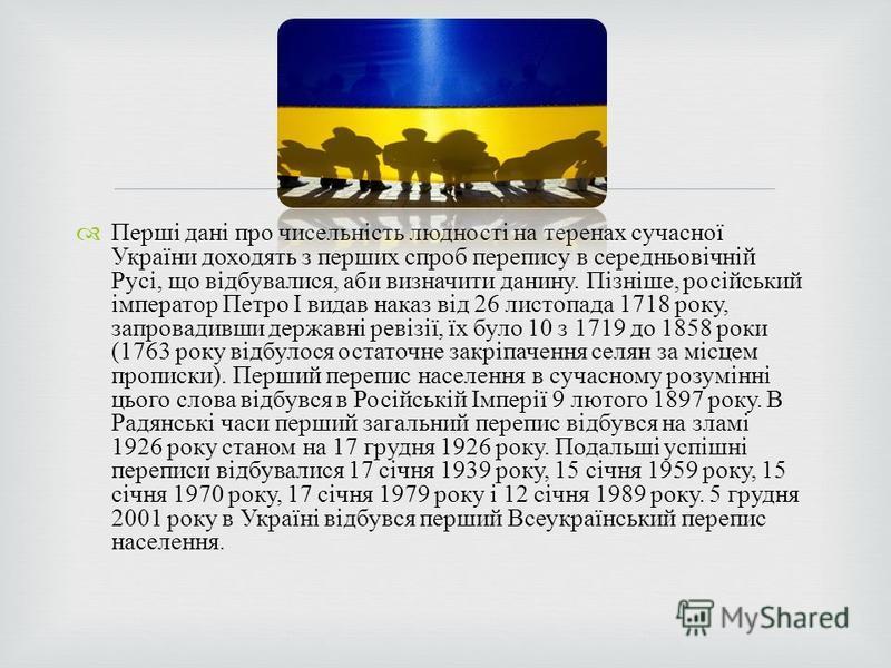 Перші дані про чисельність людності на теренах сучасної України доходять з перших спроб перепису в середньовічній Русі, що відбувалися, аби визначити данину. Пізніше, російський імператор Петро I видав наказ від 26 листопада 1718 року, запровадивши д