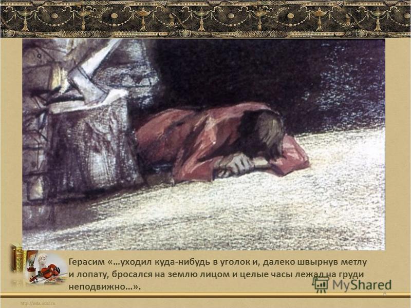 Герасим «…уходил куда-нибудь в уголок и, далеко швырнув метлу и лопату, бросался на землю лицом и целые часы лежал на груди неподвижно…». 6