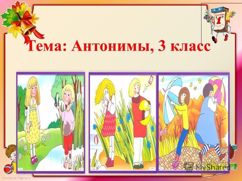 FokinaLida.75@mail.ru Тема: Антонимы, 3 класс