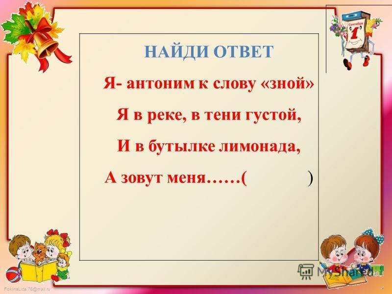 FokinaLida.75@mail.ru НАЙДИ ОТВЕТ Я- антоним к слову «зной» Я в реке, в тени густой, И в бутылке лимонада, А зовут меня……( )