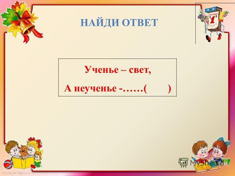 FokinaLida.75@mail.ru Ученье – свет, А неученье -……( ) НАЙДИ ОТВЕТ