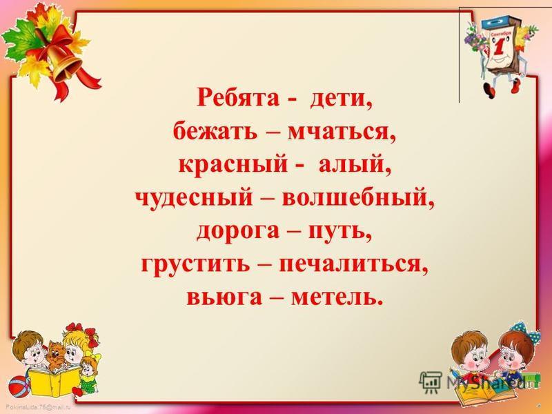 FokinaLida.75@mail.ru Ребята - дети, бежать – мчаться, красный - алый, чудесный – волшебный, дорога – путь, грустить – печалиться, вьюга – метель.